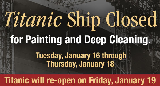 Titanic Branson Ship Closed for Painting and Deep Cleaning. Tuesday, January 16 through Thursday, January 18. Titanic will re-open on Friday, January 19.