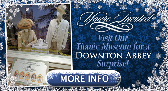 Your Invited! Visit our Titanic Museum for a Downton Abbey Surprise.  July-December, 2019.