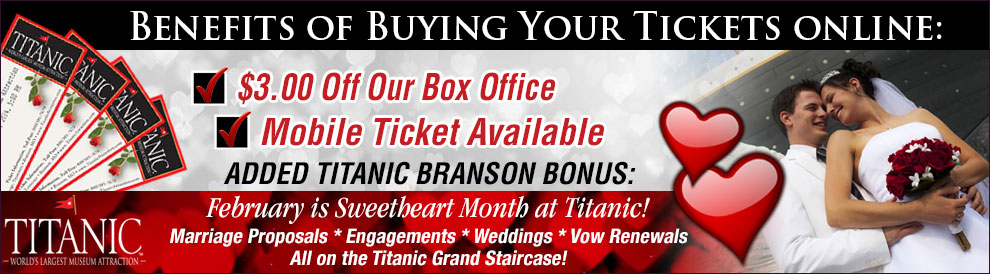 Benefits of buying your Titanic Branson Tickets online: $3.00 off our box office. Mobile ticket available. Added Titanic Branson Bonus: February is Sweetheart Month at Titanic Pigeon Forge. Marriage Proposals - Engagements - Weddings - Vow Renewals. All on the Titanic Grand Staircase!
