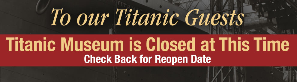 Titanic Museum is closed at this time. Check Back for Reopen Date.