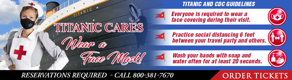 Titanic Cares. Wear a Face Mask! Limited Number of Guests. Reservations Required. 800-381-7670.