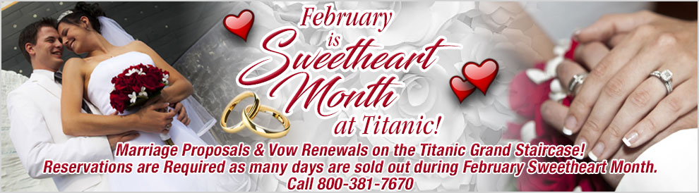 February is Sweetheart Month. Marriage Proposals & Vow Renewals on the Titanic Grand Staircase! Reservations are Required as many days are sold out during February Sweetheart Month. Call 800-381-7670.