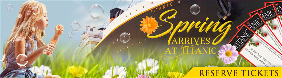 Spring arrives at Titanic! Reservations are Required as many days are sold out. Call 800-381-7670.