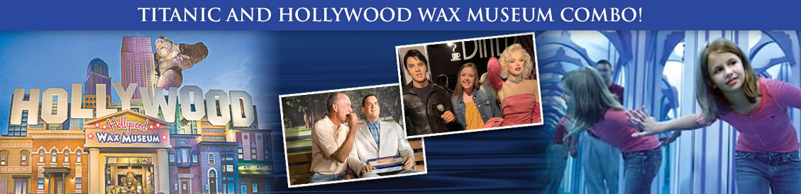Save when visiting Titanic and Hollywood Wax Museum in Branson, MO. Order combo package.